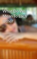 What Do We Mean To Each Other by iklet_19