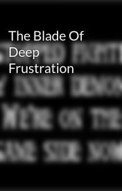 The Blade Of Deep Frustration by InfiniteDusk
