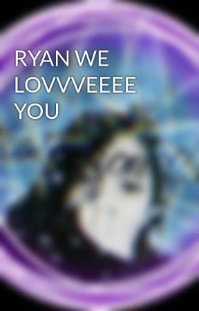 RYAN WE LOVVVEEEE YOU by RyanProtectionCult