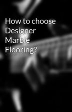 How to choose Designer Marble Flooring? by tanupaliwal
