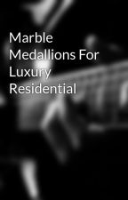 Marble Medallions For Luxury Residential by tanupaliwal