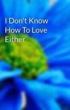I Don't Know How To Love Either by RandomShizzzz