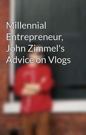 Millennial Entrepreneur, John Zimmel's Advice on Vlogs by johnzimmel