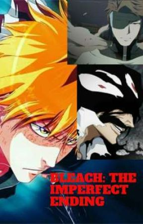 BLEACH: The Imperfect Ending (By RebelZ269) by RebelZ269