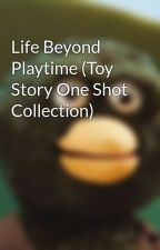 Life Beyond Playtime (Toy Story One Shot Collection) by Isaygold1987