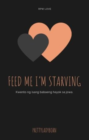Feed me I'm starving  by prettyladyborn