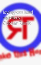 loving was hard ~a Mikey Cobban Fanfic by afmcjdrbbwsrrttv