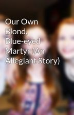 Our Own Blond, Blue-eyed Martyr (An Allegiant Story) by luciajalyn
