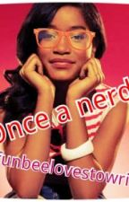 once a nerd?..... by funbeelovestowrite