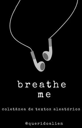 Breathe Me | Coletânea de textos aleatórios by noorallien