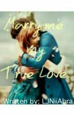 Marry Me My True Love (Completed) by LJNiiAbra
