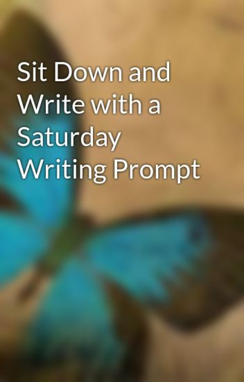 Sit Down and Write with a Saturday Writing Prompt