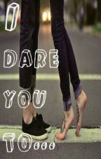I Dare You To... by Sashaluv23