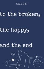 to the broken, the happy, the end by Fogged_Eyes