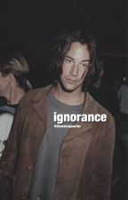 ❁|Ignorance|❁ by TheGirlLostInWords