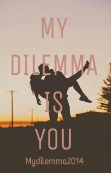 MY DILEMMA IS YOU (IN REVISIONE) (#Wattys2016)
