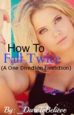 How To Fall Twice (A One Direction fan fiction) *ON HOLD* by _DareToBelieve