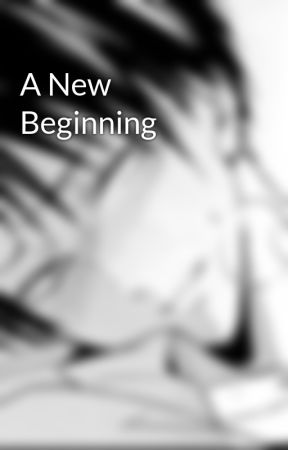 A New Beginning  by LeviAOwnsMyDick