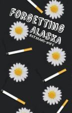 Forgetting Alaska (A Looking For Alaska Fanfiction) by Batmans-wife
