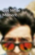 Live In The Moment  by IAmShardulHatiskar