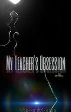 My Teacher's Obsession by PossiblyStayx