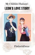 My Childish Husband : Leon's Love Story by FioGarisDatar