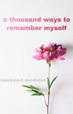 a thousand ways to remember myself by awkward_dandelion