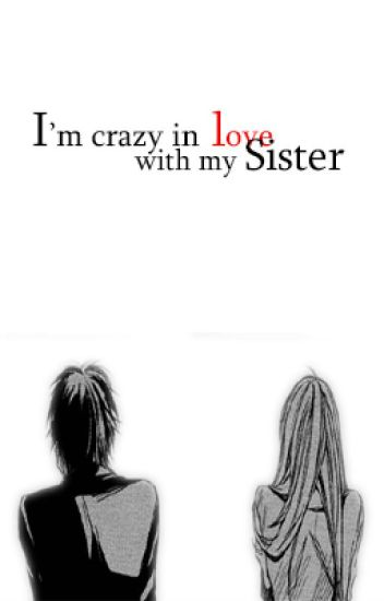 I'M CRAZY IN LOVE WITH MY SISTER?! (Self-Published)