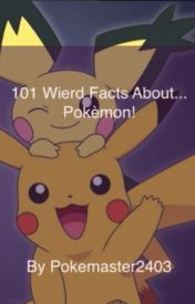 101 Weird Facts About... Pokemon! by PokemonMaster2403