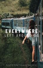 Everywhere Left Around Us (Book Three) by sdoesnthavealife
