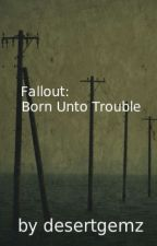 Fallout: Born Unto Trouble by desertgemz