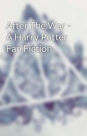 After The War - A Harry Potter Fan Fiction  by ZohaSan