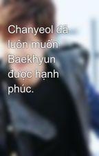 Chanyeol đã luôn muốn Baekhyun được hạnh phúc. by heo_21295