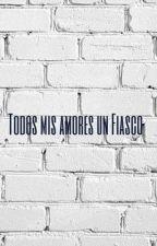 Todos mis amores un fiasco  by VaneSanches6