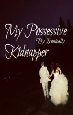 My Possessive Kidnapper by Ironically_