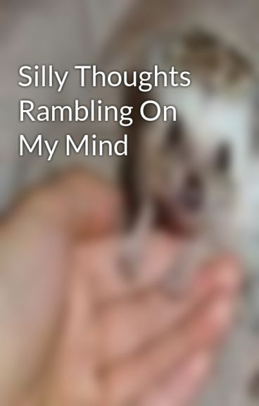 Silly Thoughts Rambling On My Mind by starkid69