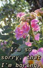 I'm so sorry, that I'm boring.  by citlaligomez16