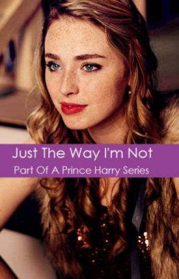 Just The Way I'm Not (Prince Harry Fanfiction)