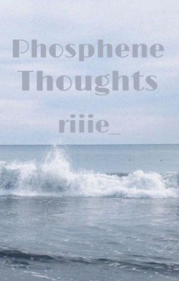 Phosphene Thoughts - ∗ R  - Wattpad