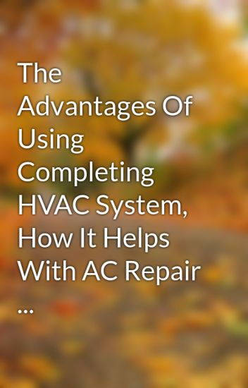 The Advantages Of Using Completing HVAC System, How It Helps With AC Repair ...