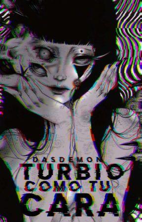 Turbio como tu cara by -BlackDemon-