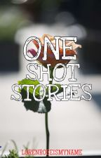 ONE SHOT STORIES by lorenroseismyname