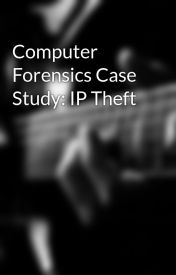 Computer Forensics Case Study: IP Theft by cclgroup
