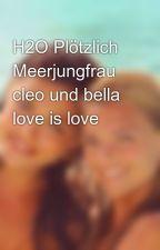 H2O Plötzlich Meerjungfrau cleo und bella love is love  by CleoAndBella