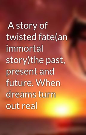 A story of twisted fate(an immortal story)the past, present and future. When dreams turn out real by xiaomage94