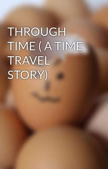 THROUGH TIME ( A TIME TRAVEL STORY)