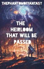 The Heirloom That Will Be Passed: The First One by ThePhantomofFantasy