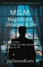 M.G.M: Magnificent, Glorious & Me by JayDioncelEvers