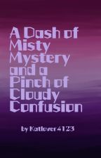 A Dash of Misty Mystery and a Pinch of Cloudy Confusion by Katlover4123