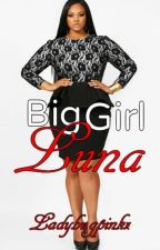 Big Girl Luna(Interracial Love) by Ladybugpinkz